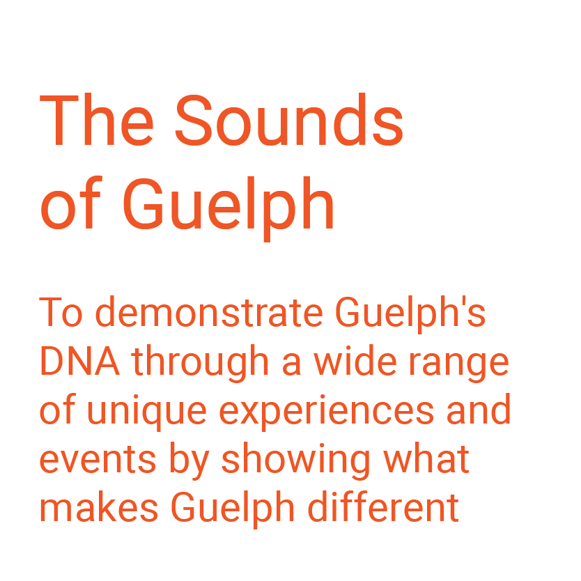 The Sounds of Guelph. To demonstrate Guelph's DNA through a wide range of unique experiences and events by showing what makes Guelph different.